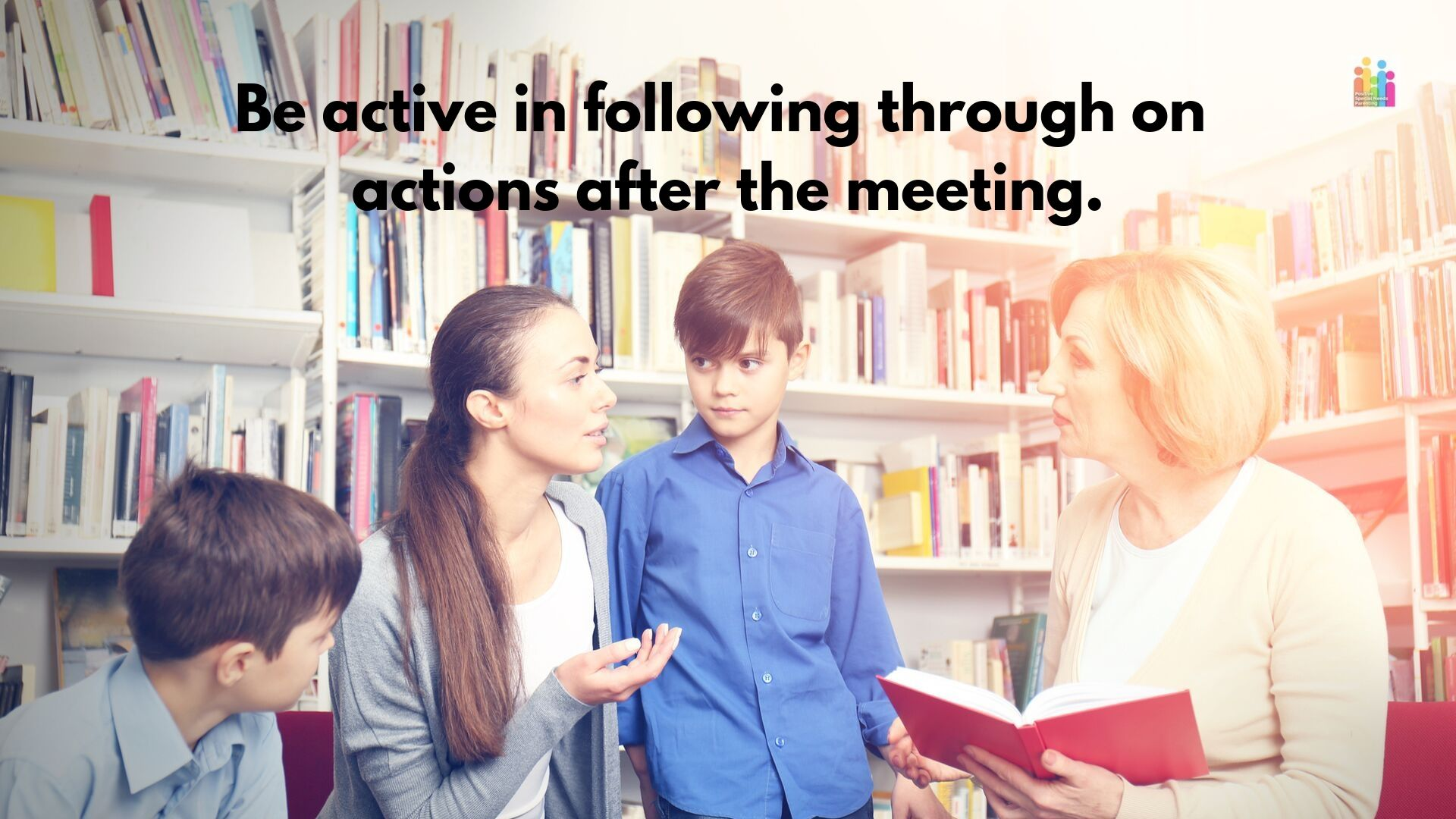 "Image of a woman with long brown hair flanked by two primary aged boys with brown hair. She's in discussion with an older woman holding an open book, with sholder length blonde hair. They are sitting in a library. Text above the image reads, ""be active in following through on actions after the meeting."""