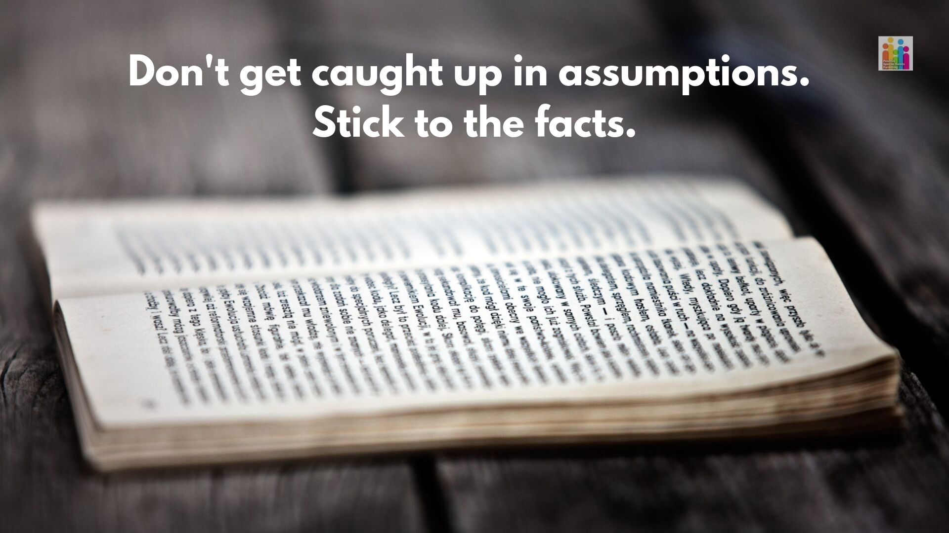 "Image of an open book full of text on a wooden table with the words ""don't get caught up in assumptions. Stick to the facts."""